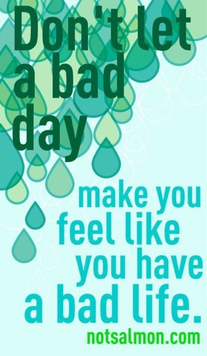 Don't let a bad day make a bad life.